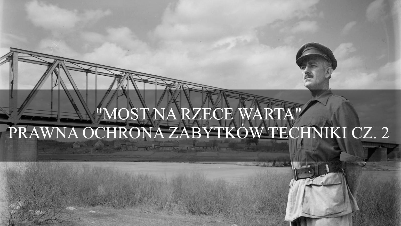 """""""Most na rzece Warta"""" – prawna ochrona zabytków techniki cz. 2"""